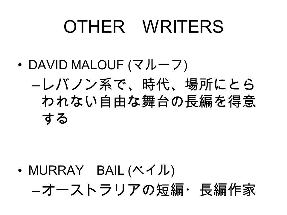 OTHER WRITERS DAVID MALOUF ( マルーフ ) – レバノン系で、時代、場所にとら われない自由な舞台の長編を得意 する MURRAY BAIL ( ベイル ) – オーストラリアの短編・長編作家