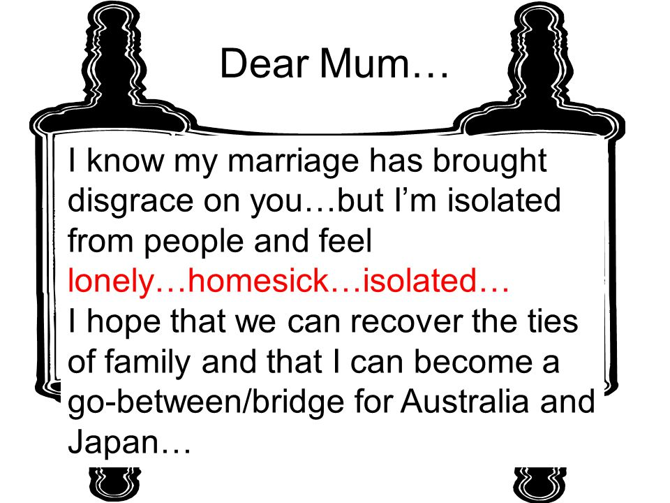 Dear Mum… I know my marriage has brought disgrace on you…but I'm isolated from people and feel lonely…homesick…isolated… I hope that we can recover the ties of family and that I can become a go-between/bridge for Australia and Japan…