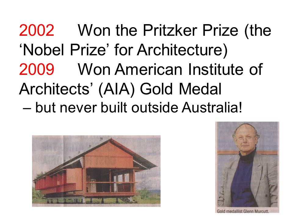 2002 Won the Pritzker Prize (the 'Nobel Prize' for Architecture) 2009Won American Institute of Architects' (AIA) Gold Medal – but never built outside Australia!