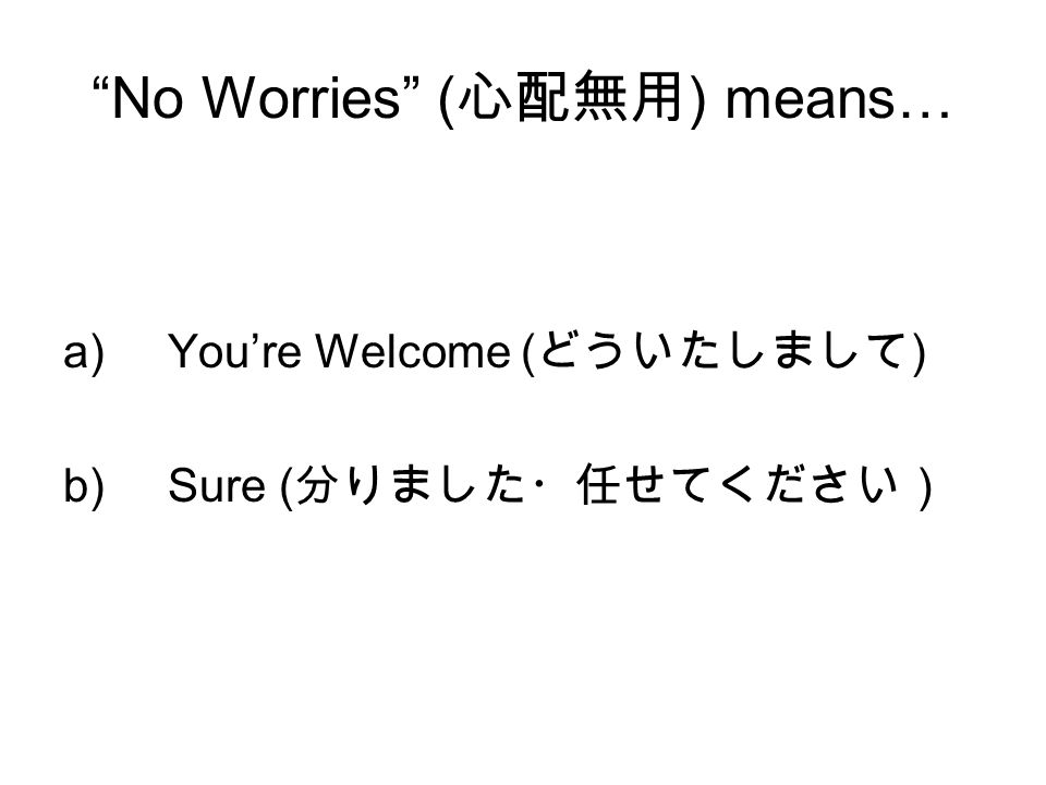 """No Worries"" ( 心配無用 ) means… a)You're Welcome ( どういたしまして ) b)Sure ( 分りました・任せてください)"