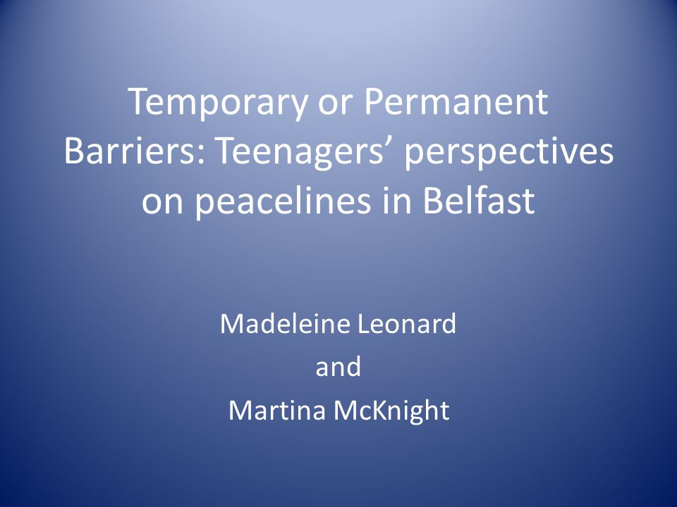 Temporary or Permanent Barriers: Teenagers' perspectives on peacelines in Belfast Madeleine Leonard and Martina McKnight