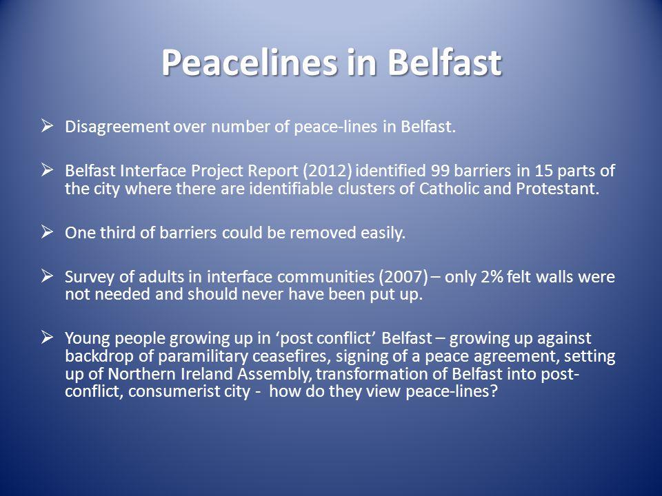 Peacelines in Belfast  Disagreement over number of peace-lines in Belfast.  Belfast Interface Project Report (2012) identified 99 barriers in 15 par