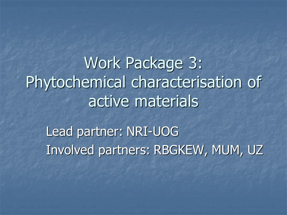 Work Package 3: Phytochemical characterisation of active materials Lead partner: NRI-UOG Involved partners: RBGKEW, MUM, UZ