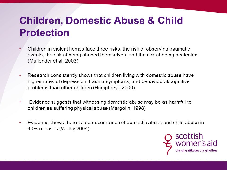 Children, Domestic Abuse & Child Protection Children in violent homes face three risks: the risk of observing traumatic events, the risk of being abused themselves, and the risk of being neglected (Mullender et al.