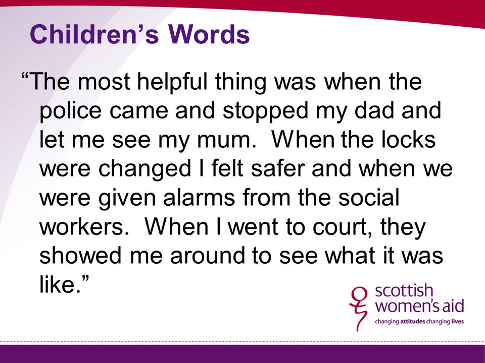 """Children's Words """"The most helpful thing was when the police came and stopped my dad and let me see my mum. When the locks were changed I felt safer a"""