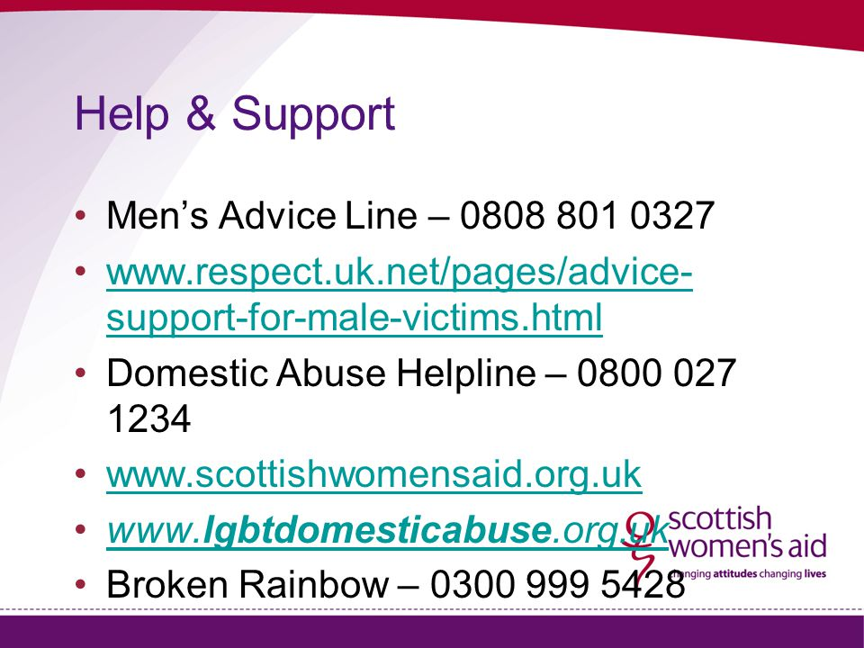 Help & Support Men's Advice Line – 0808 801 0327 www.respect.uk.net/pages/advice- support-for-male-victims.htmlwww.respect.uk.net/pages/advice- support-for-male-victims.html Domestic Abuse Helpline – 0800 027 1234 www.scottishwomensaid.org.uk www.lgbtdomesticabuse.org.ukwww.lgbtdomesticabuse.org.uk Broken Rainbow – 0300 999 5428