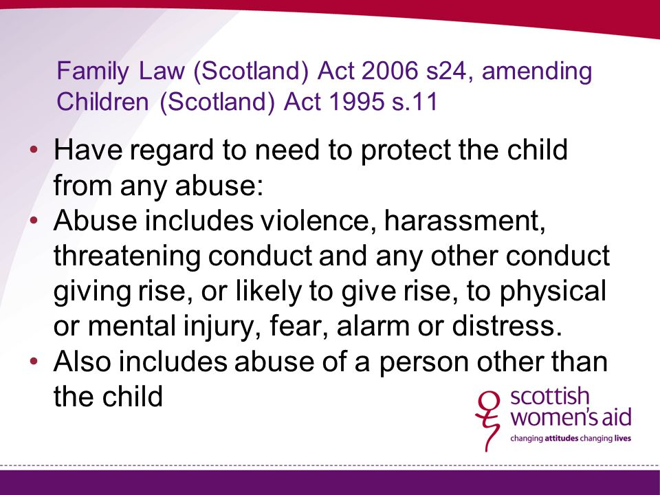 Family Law (Scotland) Act 2006 s24, amending Children (Scotland) Act 1995 s.11 Have regard to need to protect the child from any abuse: Abuse includes violence, harassment, threatening conduct and any other conduct giving rise, or likely to give rise, to physical or mental injury, fear, alarm or distress.