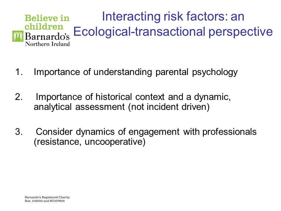 Interacting risk factors: an Ecological-transactional perspective 1.Importance of understanding parental psychology 2. Importance of historical contex