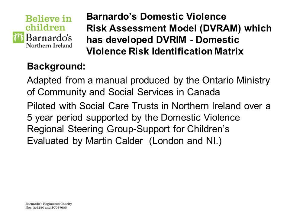 Barnardo's Domestic Violence Risk Assessment Model (DVRAM) which has developed DVRIM - Domestic Violence Risk Identification Matrix Background: Adapte