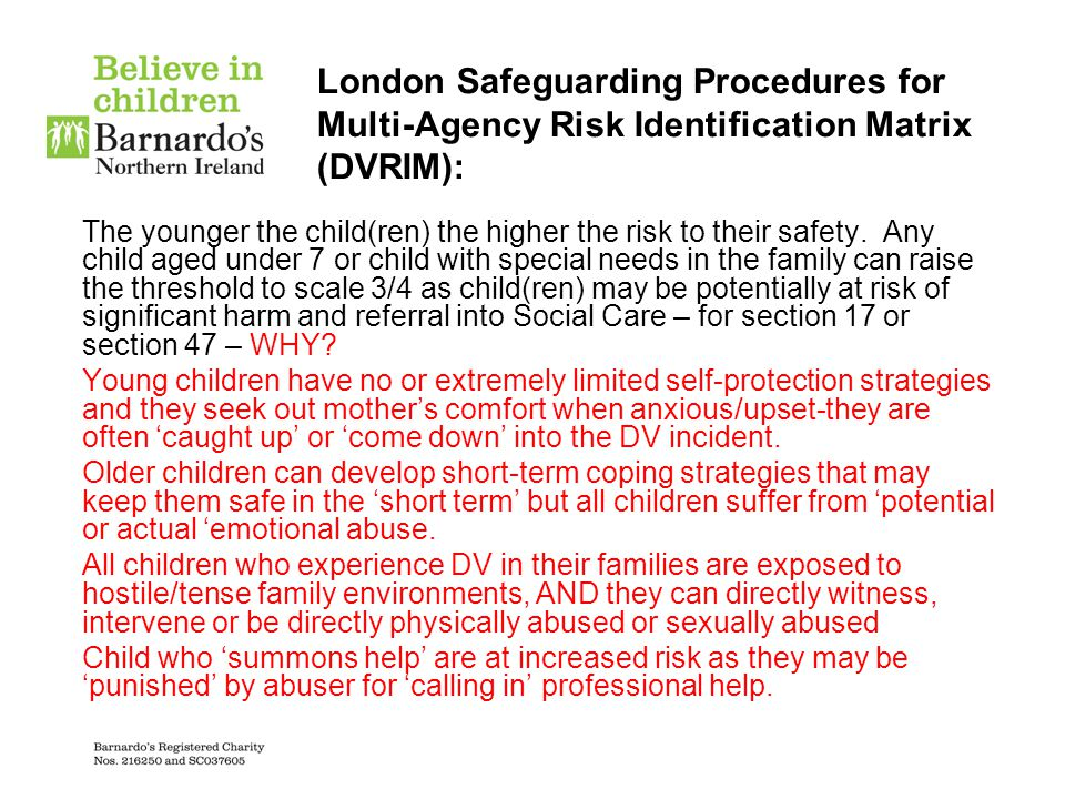 London Safeguarding Procedures for Multi-Agency Risk Identification Matrix (DVRIM): The younger the child(ren) the higher the risk to their safety. An