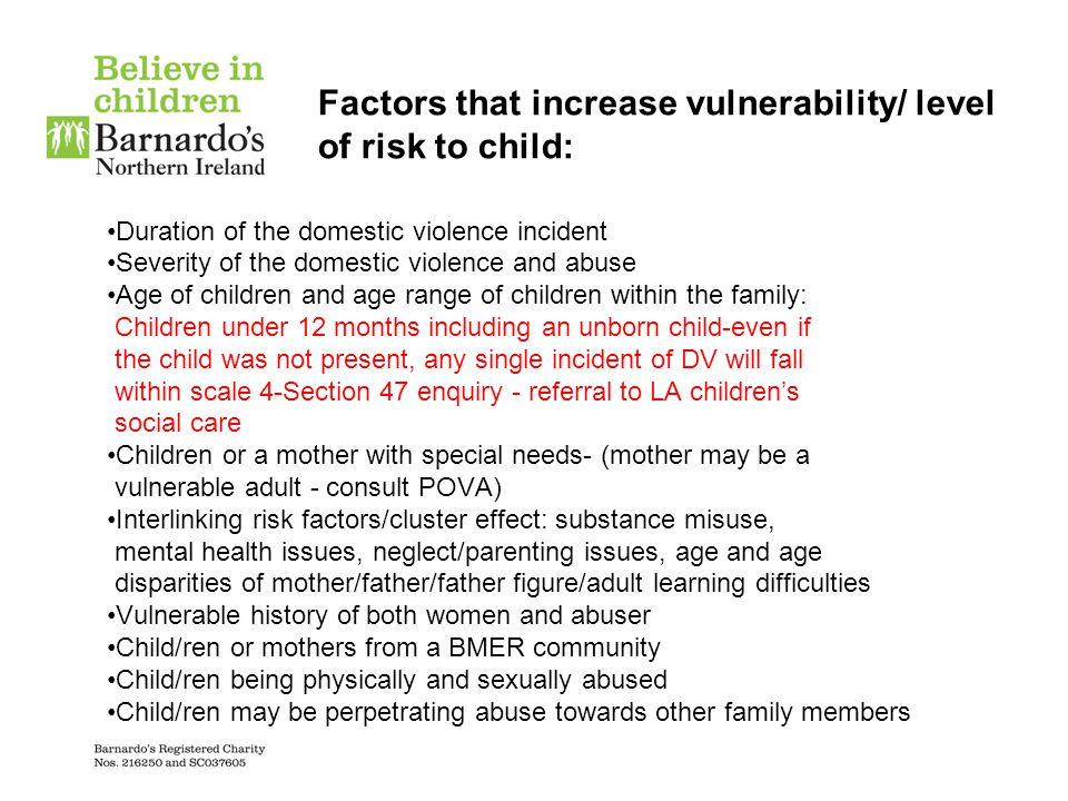 Factors that increase vulnerability/ level of risk to child: Duration of the domestic violence incident Severity of the domestic violence and abuse Ag