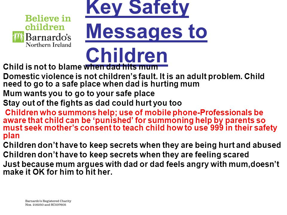 Key Safety Messages to Children Child is not to blame when dad hits mum Domestic violence is not children's fault. It is an adult problem. Child need