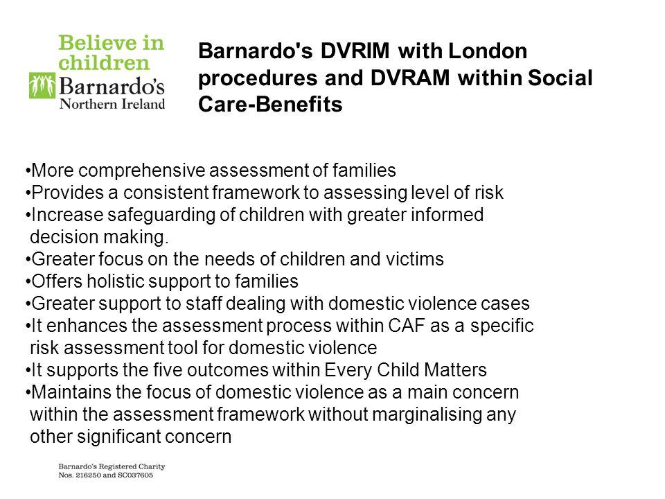 Barnardo's DVRIM with London procedures and DVRAM within Social Care-Benefits More comprehensive assessment of families Provides a consistent framewor