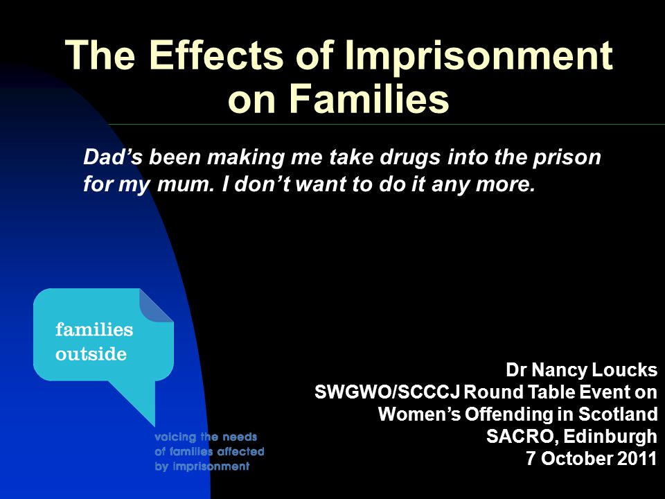 The Effects of Imprisonment on Families Dr Nancy Loucks SWGWO/SCCCJ Round Table Event on Women's Offending in Scotland SACRO, Edinburgh 7 October 2011