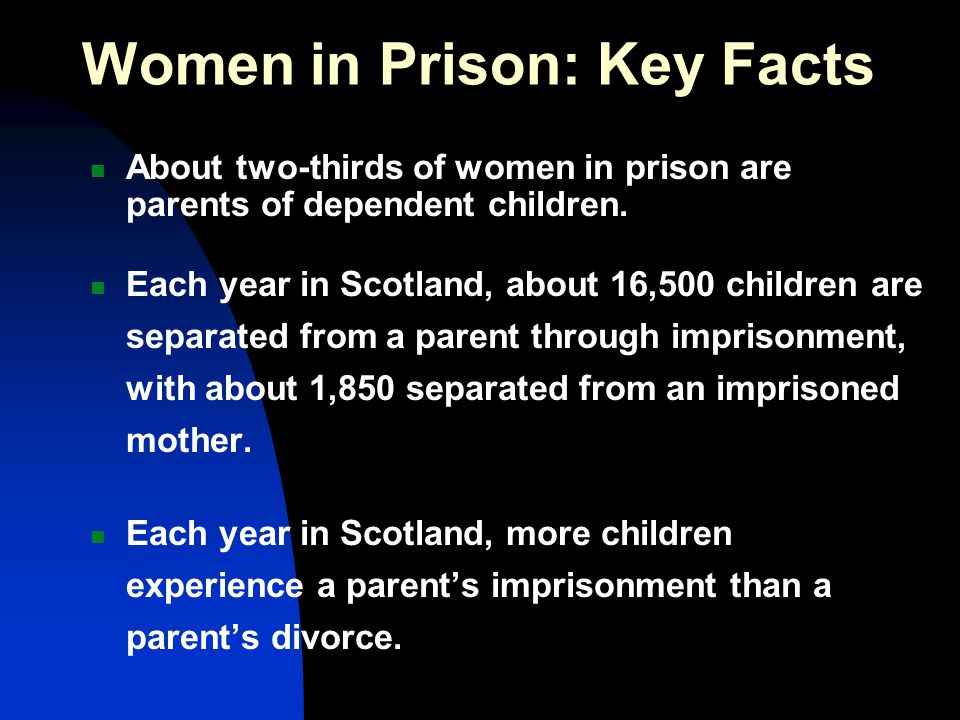 Women in Prison: Key Facts About two-thirds of women in prison are parents of dependent children. Each year in Scotland, about 16,500 children are sep