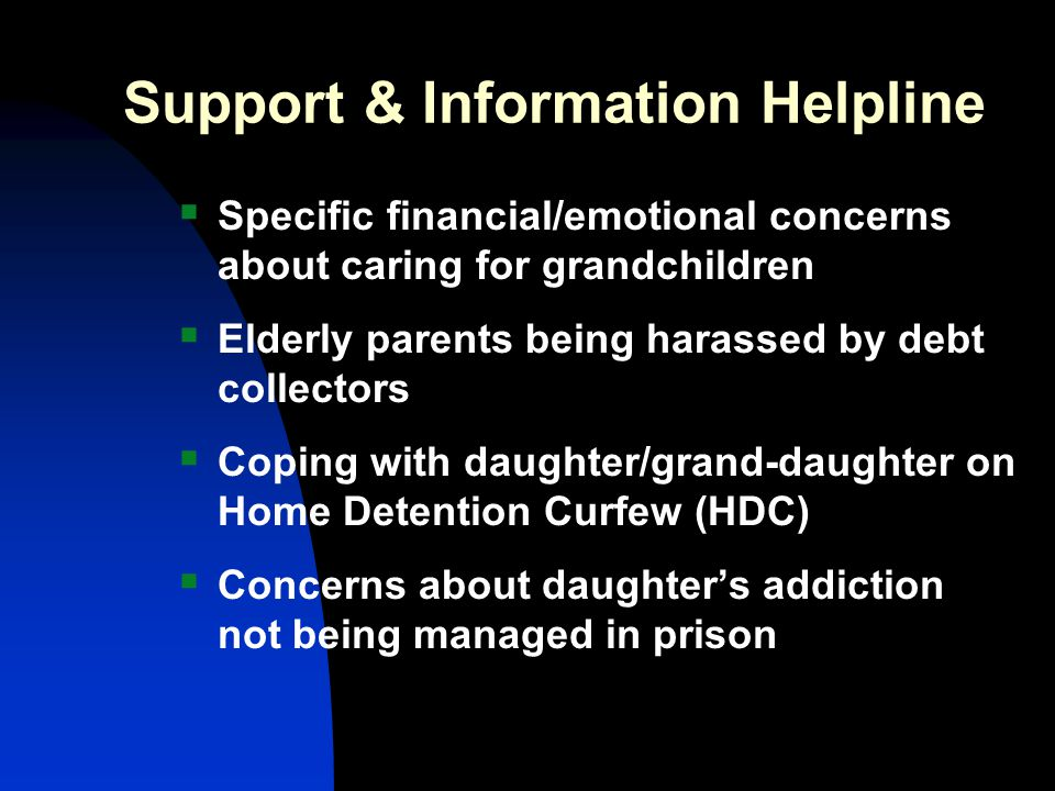Support & Information Helpline  Specific financial/emotional concerns about caring for grandchildren  Elderly parents being harassed by debt collectors  Coping with daughter/grand-daughter on Home Detention Curfew (HDC)  Concerns about daughter's addiction not being managed in prison