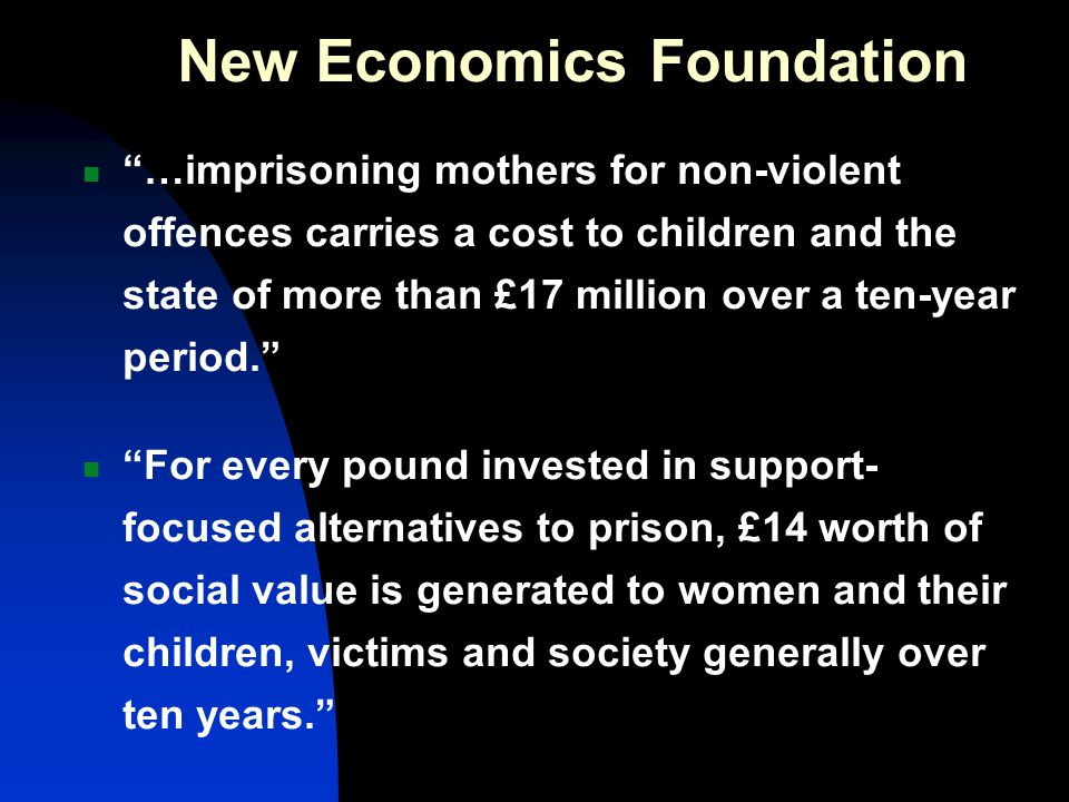 New Economics Foundation …imprisoning mothers for non-violent offences carries a cost to children and the state of more than £17 million over a ten-year period. For every pound invested in support- focused alternatives to prison, £14 worth of social value is generated to women and their children, victims and society generally over ten years.