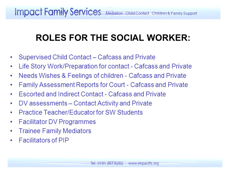 ROLES FOR THE SOCIAL WORKER: Supervised Child Contact – Cafcass and Private Life Story Work/Preparation for contact - Cafcass and Private Needs Wishes & Feelings of children - Cafcass and Private Family Assessment Reports for Court - Cafcass and Private Escorted and Indirect Contact - Cafcass and Private DV assessments – Contact Activity and Private Practice Teacher/Educator for SW Students Facilitator DV Programmes Trainee Family Mediators Facilitators of PIP Tel: 0191 567 8282 www.impactfs.org Mediation Child Contact Children & Family Support
