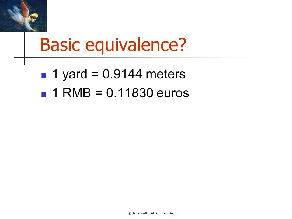 © Intercultural Studies Group Basic equivalence 1 yard = 0.9144 meters 1 RMB = 0.11830 euros