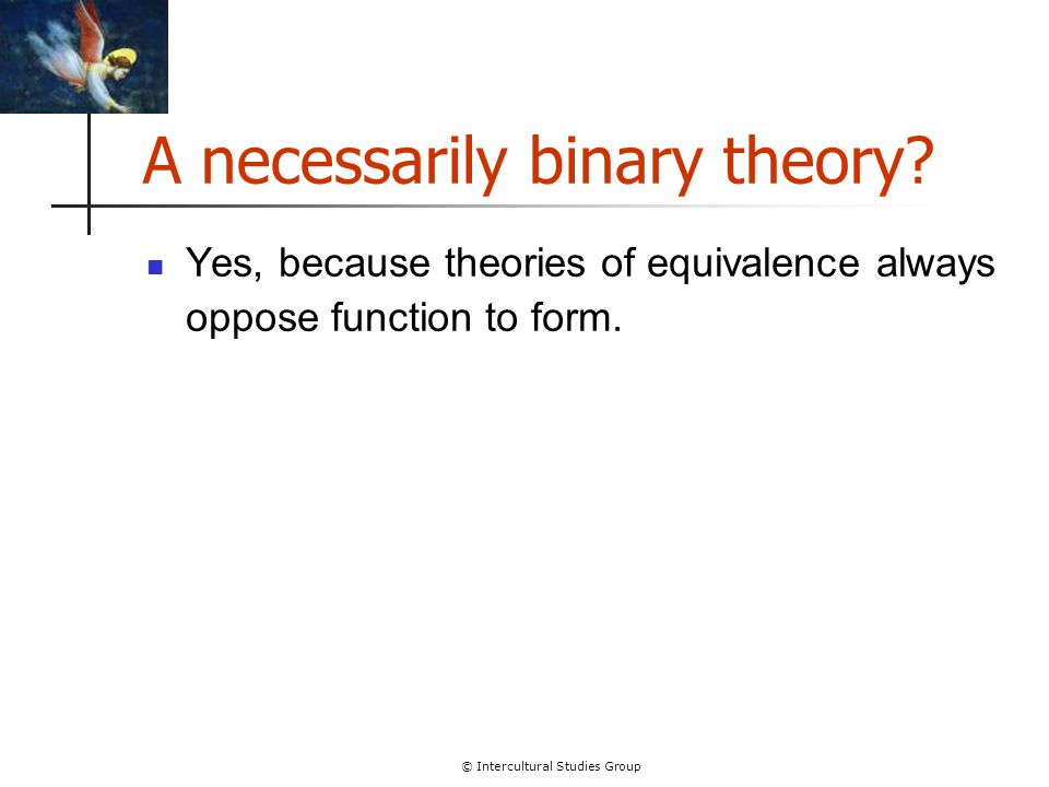 © Intercultural Studies Group A necessarily binary theory? Yes, because theories of equivalence always oppose function to form.