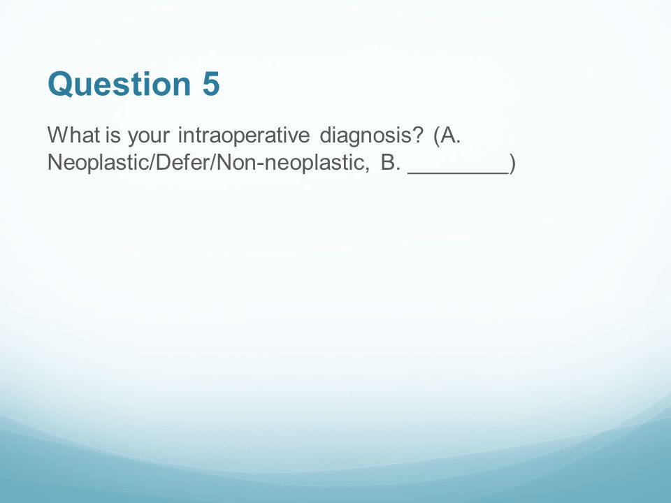 Question 5 What is your intraoperative diagnosis? (A. Neoplastic/Defer/Non-neoplastic, B. ________)