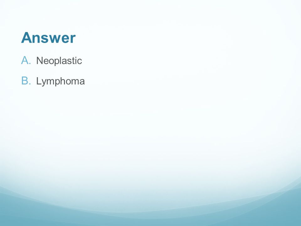 Answer A. Neoplastic B. Lymphoma