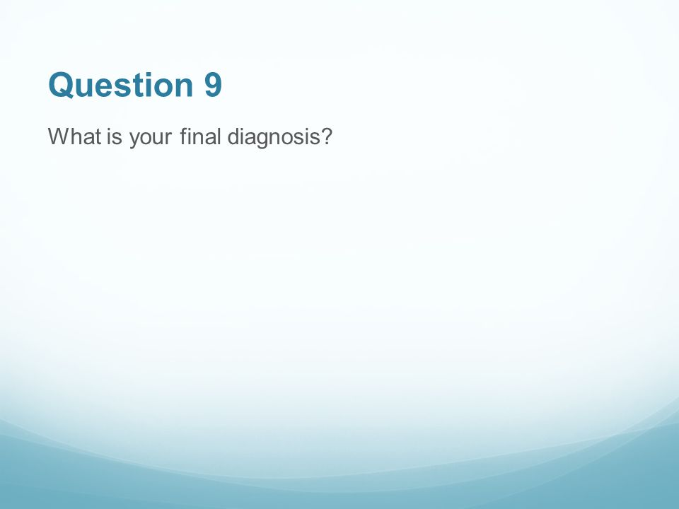 Question 9 What is your final diagnosis?