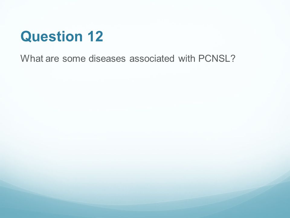 Question 12 What are some diseases associated with PCNSL?
