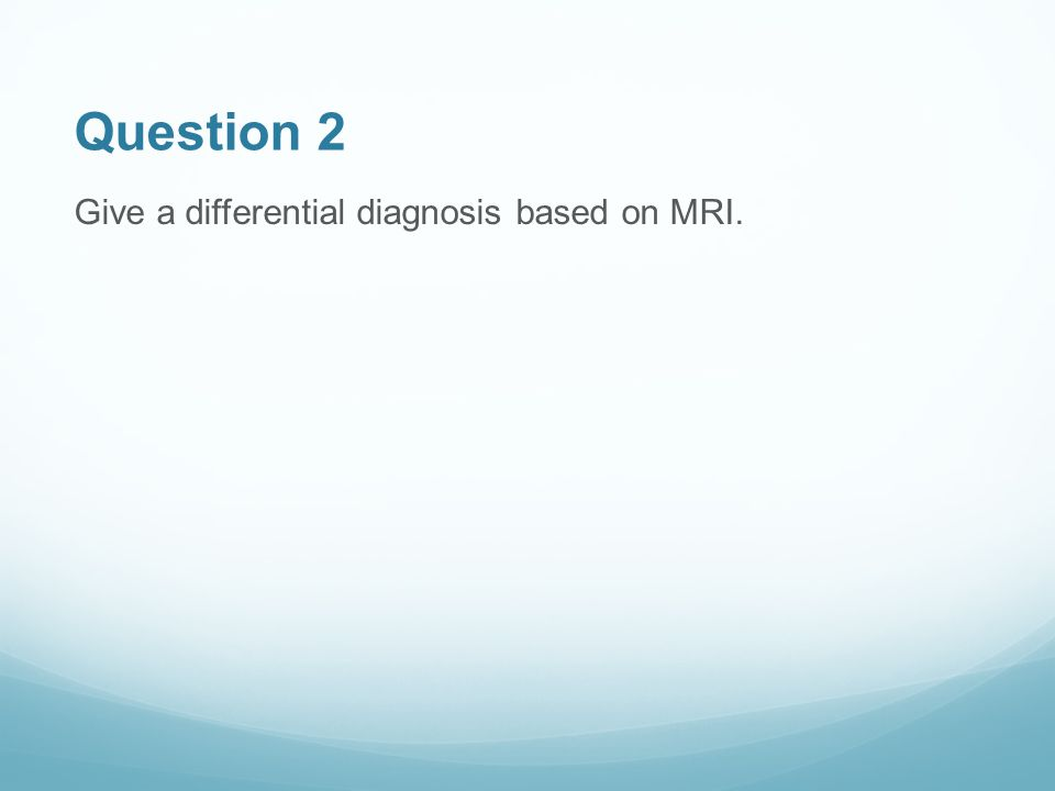 Question 2 Give a differential diagnosis based on MRI.