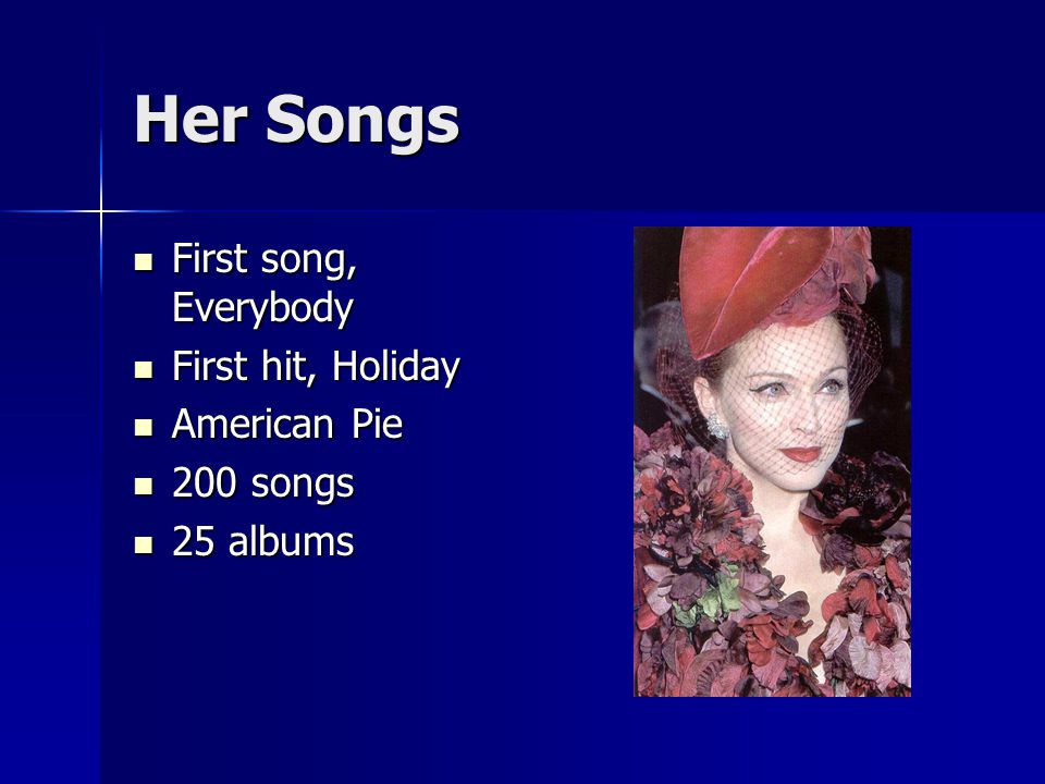 Her Songs First song, Everybody First song, Everybody First hit, Holiday First hit, Holiday American Pie American Pie 200 songs 200 songs 25 albums 25 albums