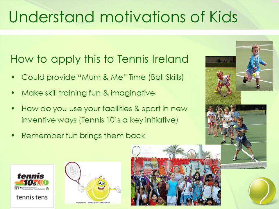 Understand motivations of Kids How to apply this to Tennis Ireland Could provide Mum & Me Time (Ball Skills) Make skill training fun & imaginative How do you use your facilities & sport in new & inventive ways (Tennis 10's a key initiative) Remember fun brings them back