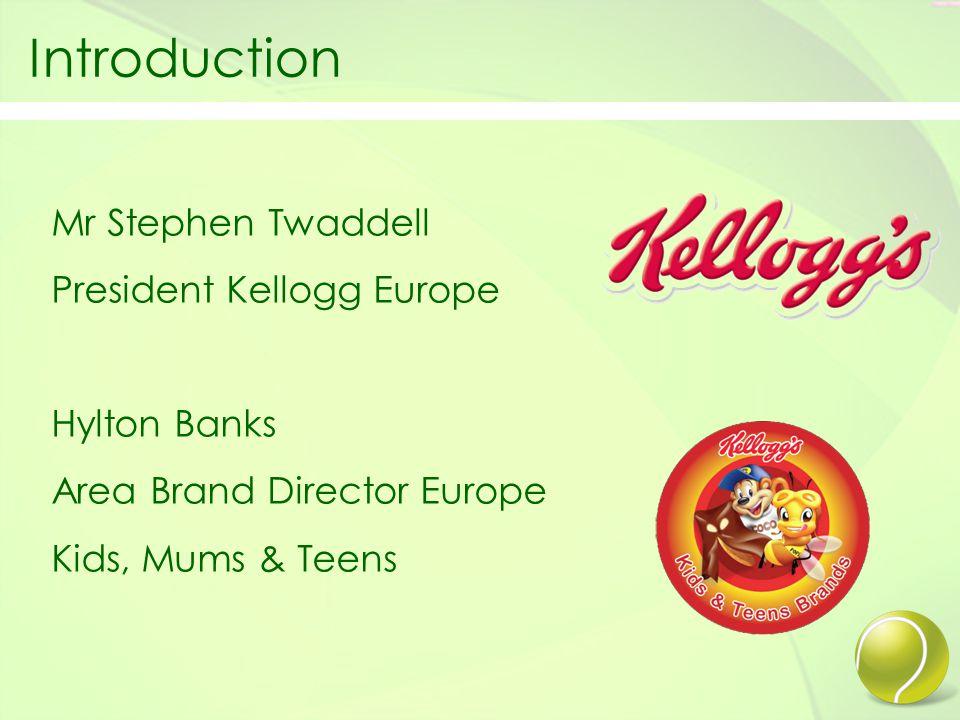 Introduction Mr Stephen Twaddell President Kellogg Europe Hylton Banks Area Brand Director Europe Kids, Mums & Teens