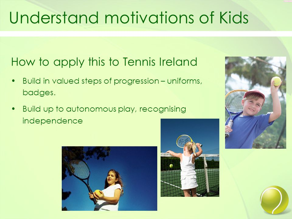 Understand motivations of Kids How to apply this to Tennis Ireland Build in valued steps of progression – uniforms, badges.