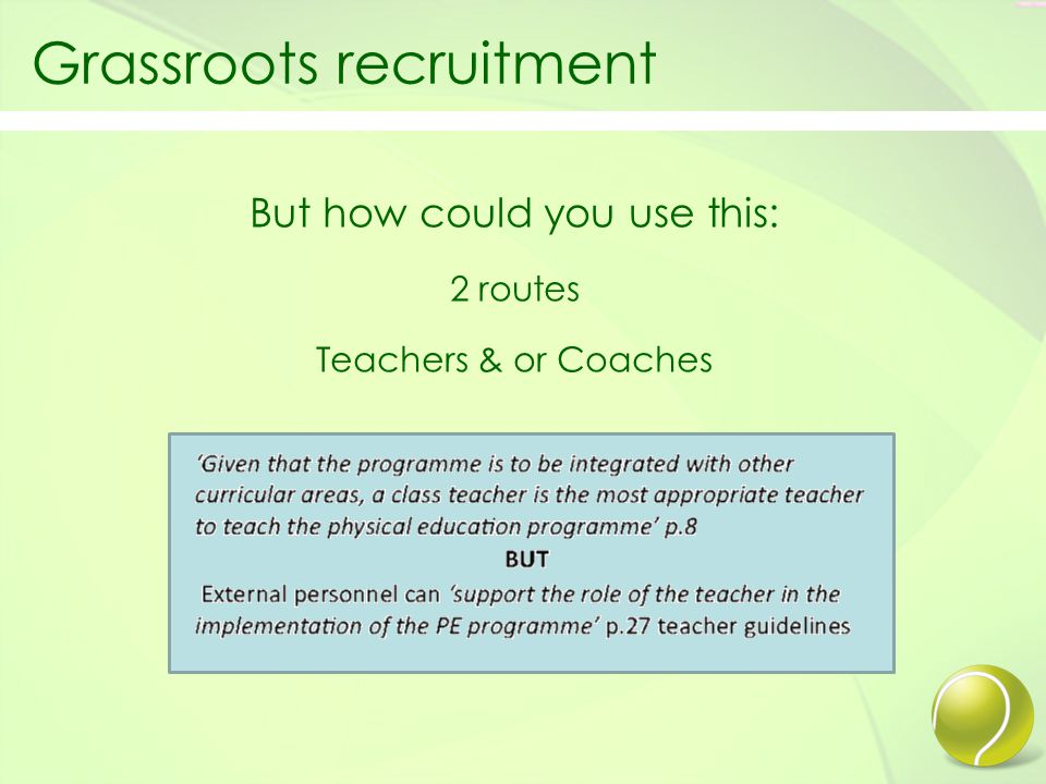 Grassroots recruitment Ways you may be able to do this Resources: Trained coaching staff Materials –starter kits (Sponsored) Training materials & drills Recruiting school Evangelists: Professional coach training for teachers Local club membership at reduced rates for teachers Incentives for recruitment into local clubs