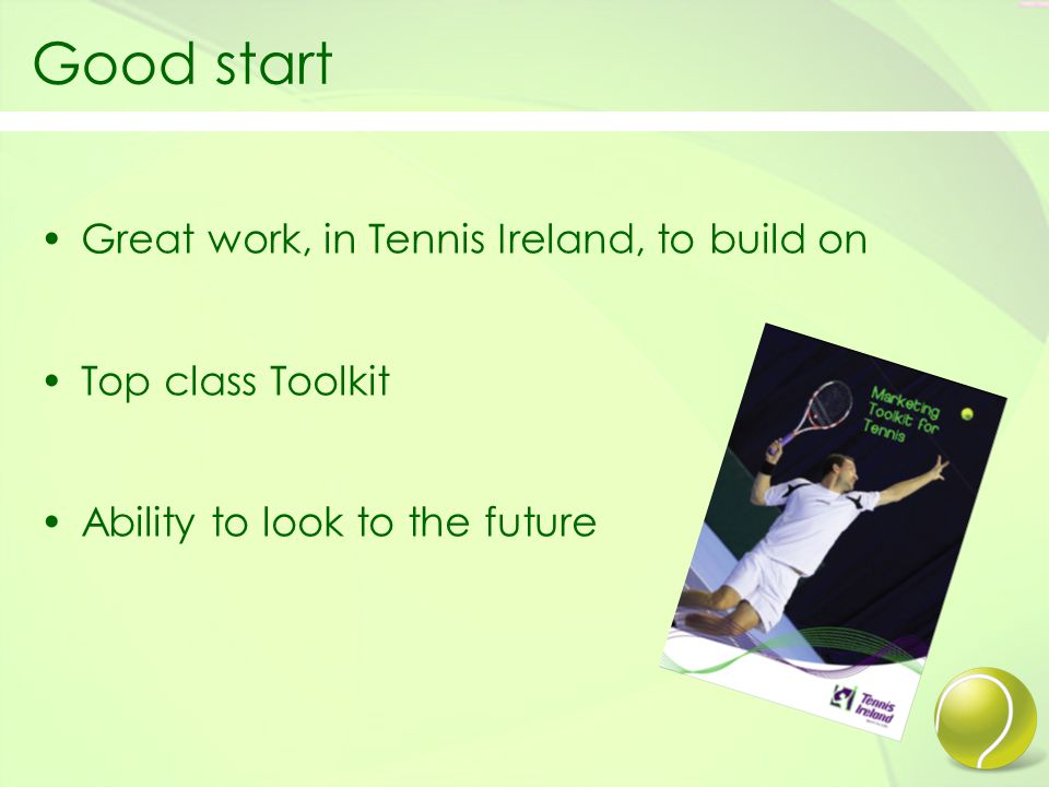 Good start Great work, in Tennis Ireland, to build on Top class Toolkit Ability to look to the future
