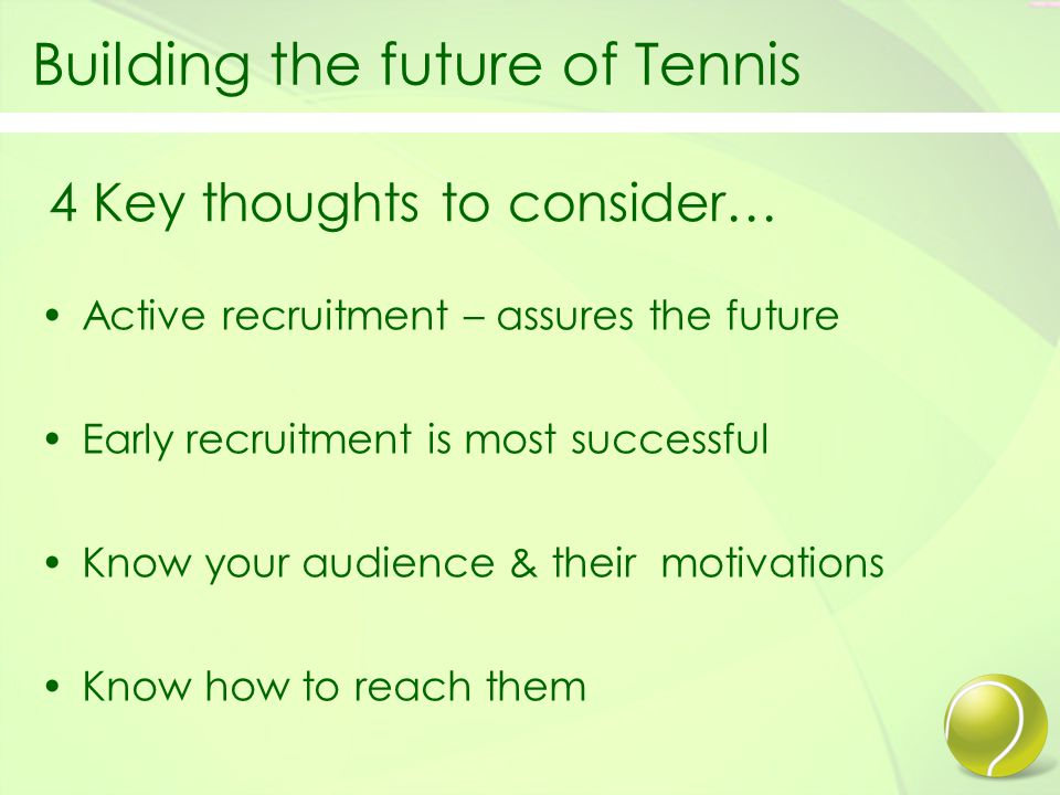 Building the future of Tennis Active recruitment – assures the future Early recruitment is most successful Know your audience & their motivations Know how to reach them 4 Key thoughts to consider…