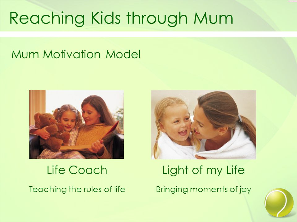Reaching Kids through Mum Mum Motivation Model Life Coach Teaching the rules of life Light of my Life Bringing moments of joy
