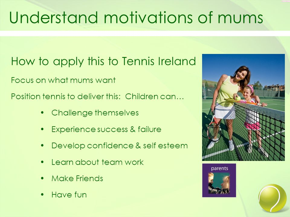 Understand motivations of mums How to apply this to Tennis Ireland Focus on what mums want Position tennis to deliver this: Children can… Challenge themselves Experience success & failure Develop confidence & self esteem Learn about team work Make Friends Have fun