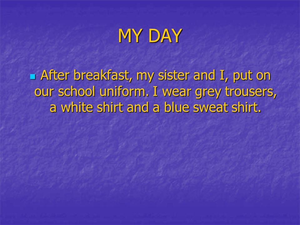 MY DAY After breakfast, my sister and I, put on our school uniform. I wear grey trousers, a white shirt and a blue sweat shirt. After breakfast, my si