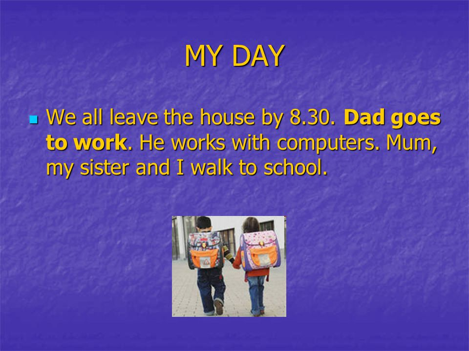 MY DAY We all leave the house by 8.30. Dad goes to work. He works with computers. Mum, my sister and I walk to school. We all leave the house by 8.30.