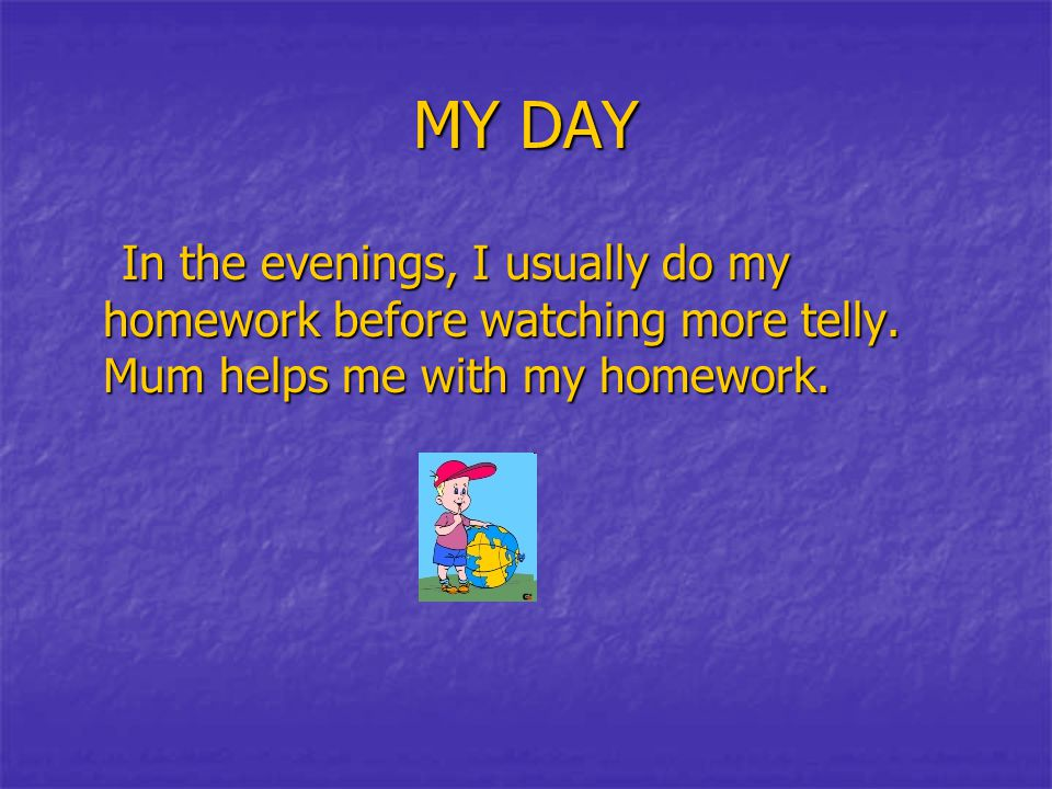 MY DAY In the evenings, I usually do my homework before watching more telly. Mum helps me with my homework. In the evenings, I usually do my homework