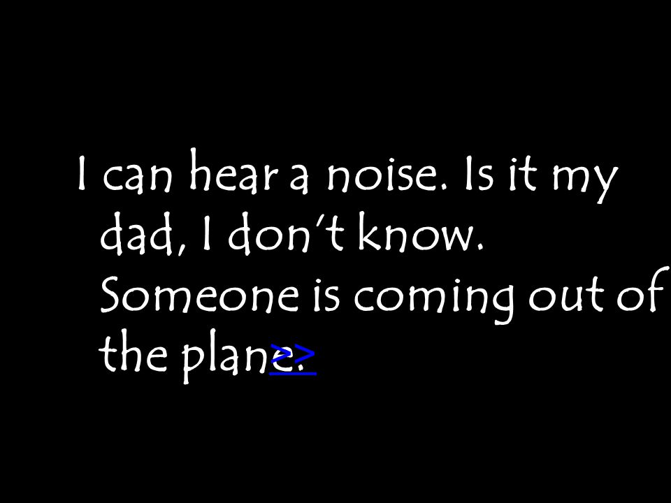 I can hear a noise. Is it my dad, I don't know. Someone is coming out of the plane. >>