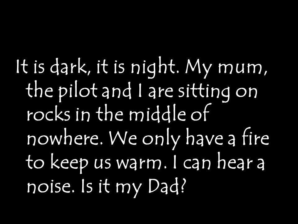 It is dark, it is night. My mum, the pilot and I are sitting on rocks in the middle of nowhere.