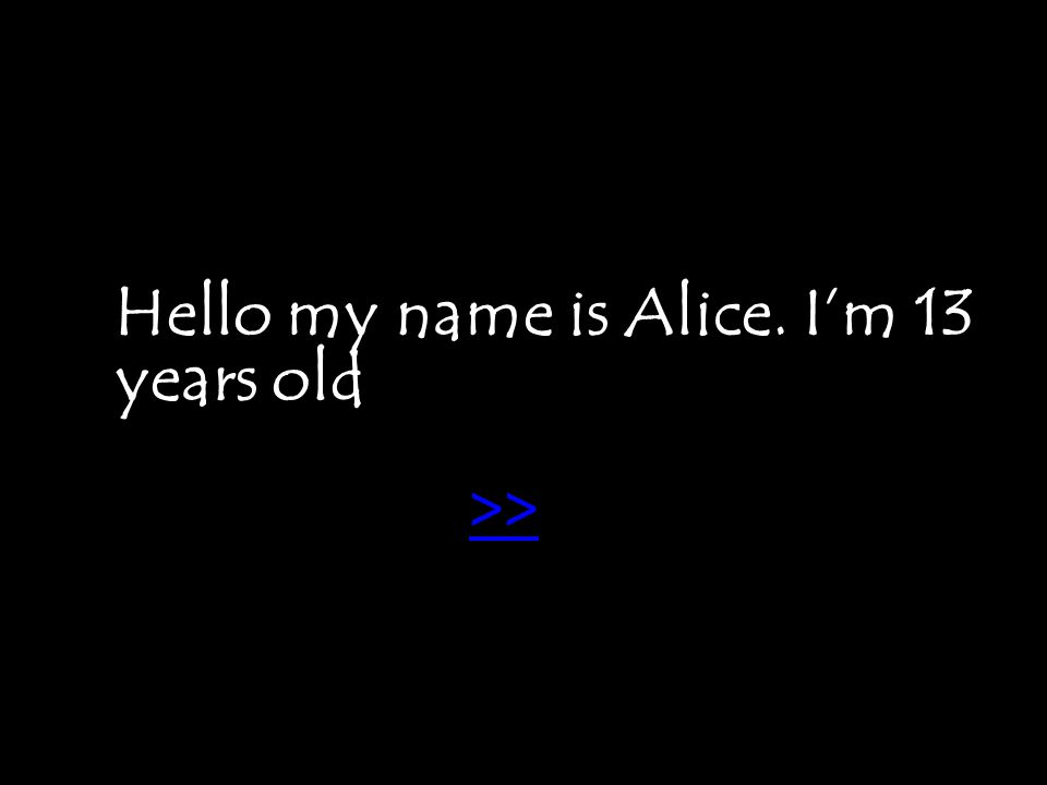 Hello my name is Alice. I'm 13 years old >>