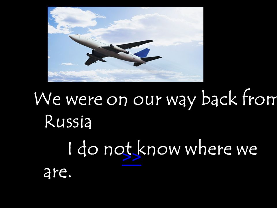 We were on our way back from Russia I do not know where we are... >>