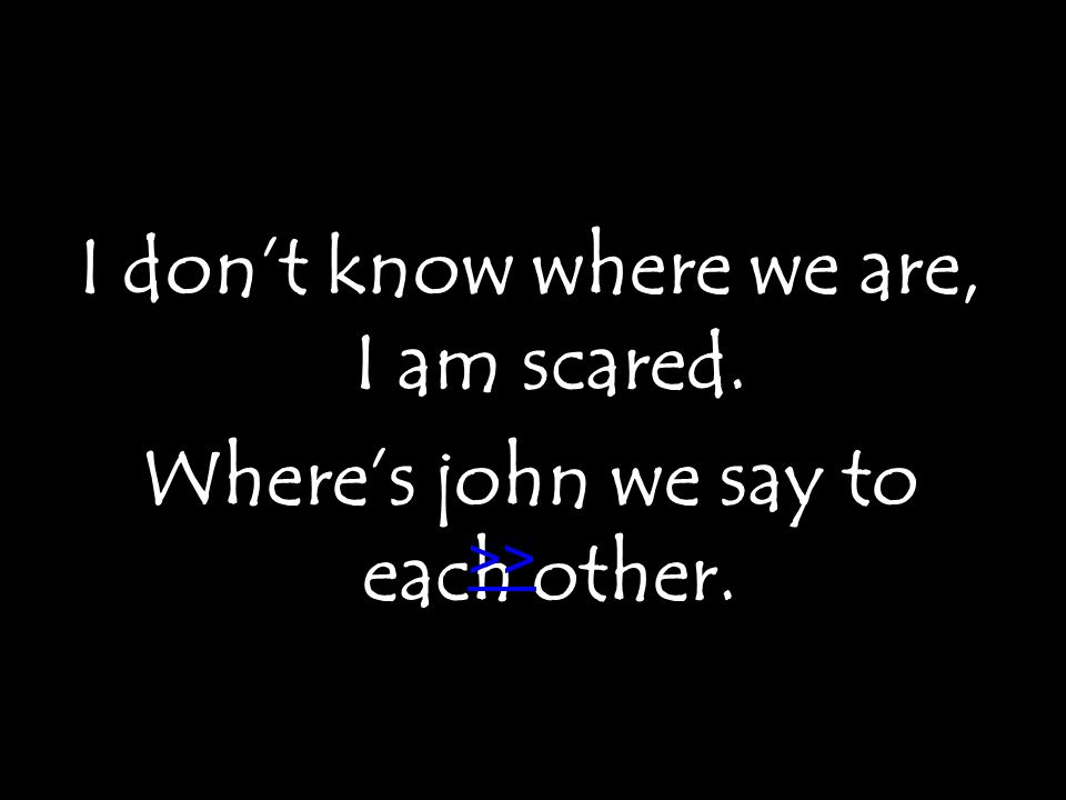 I don't know where we are, I am scared. Where's john we say to each other. >>