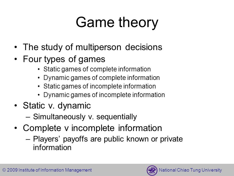 © 2009 Institute of Information Management National Chiao Tung University Concept of Game Equilibrium Nash equilibrium (NE) –Static games of complete information Subgame perfect Nash equilibrium (SPNE) –Dynamic games of complete information Bayesian Nash equilibrium (BNE) –Static games of incomplete information Perfect Bayesian equilibrium (PBE) –Dynamic games of incomplete information