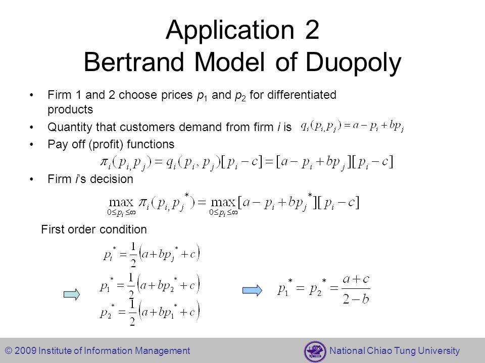 © 2009 Institute of Information Management National Chiao Tung University Application 2 Bertrand Model of Duopoly Firm 1 and 2 choose prices p 1 and p