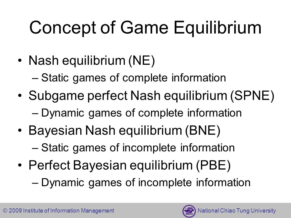 © 2009 Institute of Information Management National Chiao Tung University Mixed strategy in Nash Equilibrium Strategy set S 1 ={s 11,…,s 1j }, S 2 ={s 21,…,s 2k } Player 1 believes that player 2 will play the strategies (s 21,…,s 2k ) with probabilities (p 21,…,p 2k ), then player 1's expected payoff from playing the pure strategy s 1j is Player 1's expected payoff from paying the mixed strategy p 1 =(p 11,…,p 1j ) is Definition –In the two player normal-form game G={S 1,S 2 ;u 1,u 2 }, the mixed strategies (p 1 *,p 2 *) are a Nash equilibrium if each player's mixed strategy is a best response to the other player's mixed strategy.