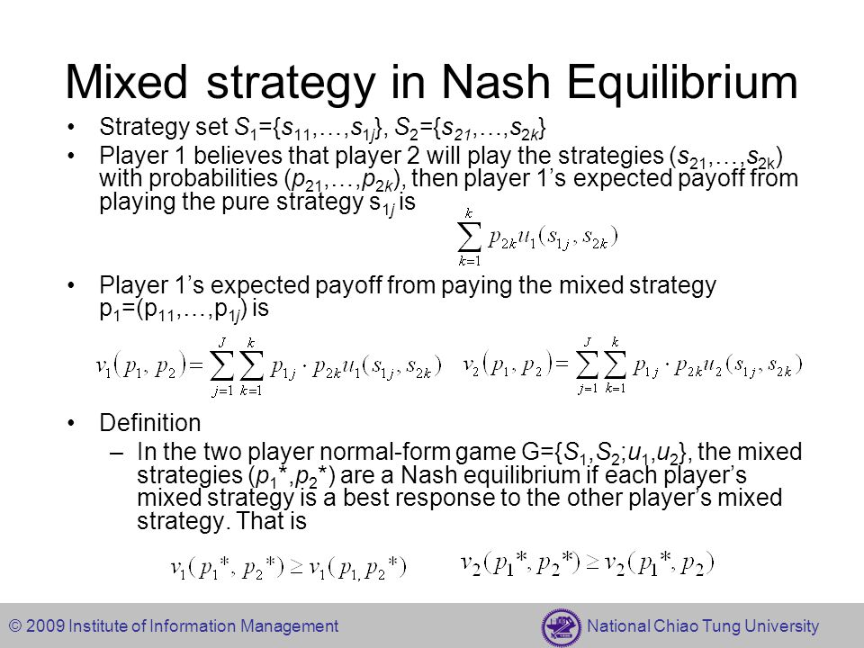 © 2009 Institute of Information Management National Chiao Tung University Mixed strategy in Nash Equilibrium Strategy set S 1 ={s 11,…,s 1j }, S 2 ={s
